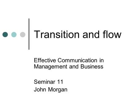 Transition and flow Effective Communication in Management and Business Seminar 11 John Morgan.