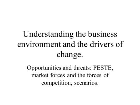 Understanding the <strong>business</strong> environment and the drivers of change. Opportunities and threats: PESTE, market forces and the forces of competition, scenarios.