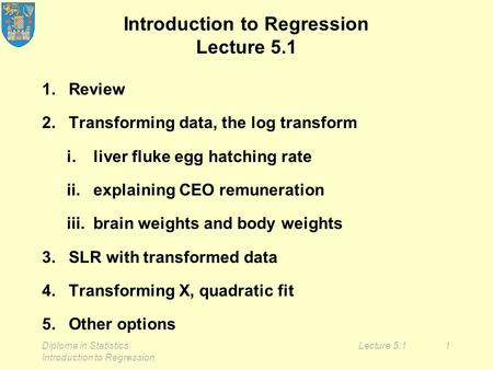 Diploma in Statistics Introduction to Regression Lecture 5.11 Introduction to Regression Lecture 5.1 1.Review 2.Transforming data, the log transform i.liver.