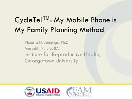 Victoria H. Jennings, Ph.D Meredith Puleio, BA Institute for Reproductive Health, Georgetown University CycleTel™: My Mobile Phone is My Family Planning.