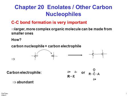 OrgChem- Chap20 1 Chapter 20 Enolates / Other Carbon Nucleophiles C-C bond formation is very important  larger, more complex organic molecule can be made.
