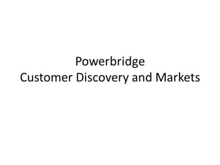 Powerbridge Customer Discovery and Markets. Overall Considerations Keep in mind: – Why Now? – Solution or Idea – Market Size – Revenue Model – Competition.