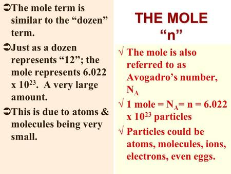 "THE MOLE ""n""  The mole term is similar to the ""dozen"" term.  Just as a dozen represents ""12""; the mole represents 6.022 x 10 23. A very large amount."