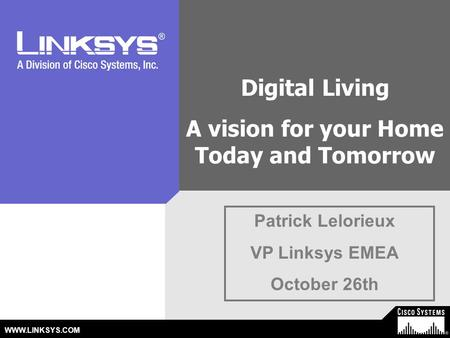 © 2003 Cisco Systems, Inc. All Rights Reserved. WWW.LINKSYS.COM Patrick Lelorieux VP Linksys EMEA October 26th Digital Living A vision for your Home Today.