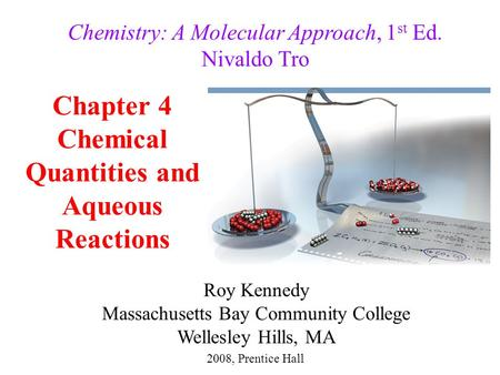 Chapter 4 Chemical Quantities and Aqueous Reactions 2008, Prentice Hall Chemistry: A Molecular Approach, 1 st Ed. Nivaldo Tro Roy Kennedy Massachusetts.