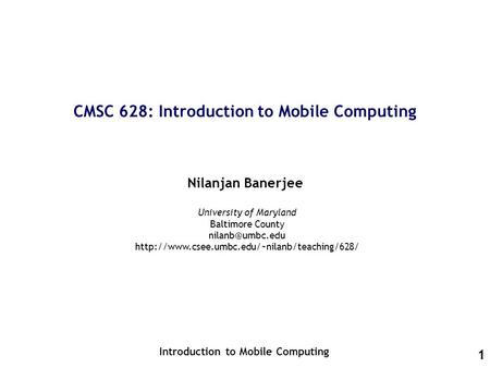 1 CMSC 628: Introduction to Mobile Computing Nilanjan Banerjee Introduction to Mobile Computing University of Maryland Baltimore County