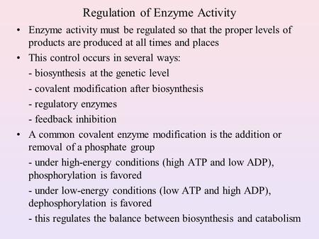 Regulation of Enzyme Activity Enzyme activity must be regulated so that the proper levels of products are produced at all times and places This control.