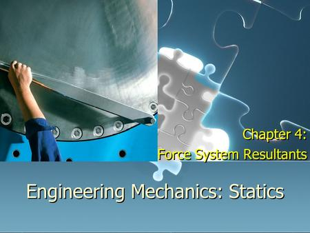 Engineering Mechanics: Statics Chapter 4: Force System Resultants Chapter 4: Force System Resultants.