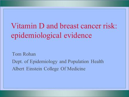Vitamin D and breast cancer risk: epidemiological evidence Tom Rohan Dept. of Epidemiology and Population Health Albert Einstein College Of Medicine.