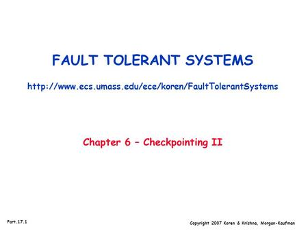 Copyright 2007 Koren & Krishna, Morgan-Kaufman Part.17.1 FAULT TOLERANT SYSTEMS  Chapter 6 – Checkpointing.
