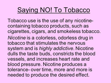 Saying NO! To Tobacco Tobacco use is the use of any nicotine- containing tobacco products, such as cigarettes, cigars, and smokeless tobacco. Nicotine.