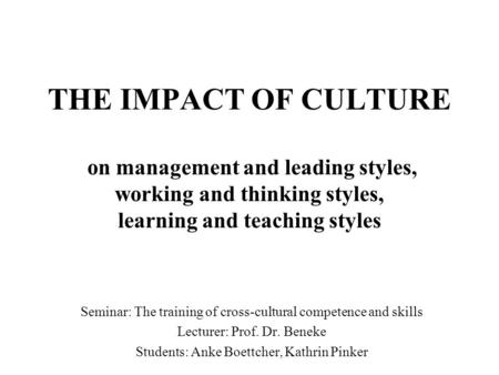 THE IMPACT OF CULTURE on management and leading styles, working and thinking styles, learning and teaching styles Seminar: The training of cross-cultural.