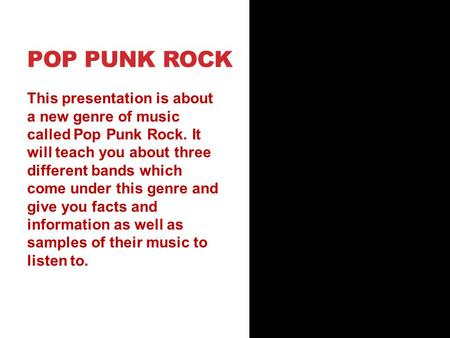 POP PUNK ROCK This presentation is about a new genre of music called Pop Punk Rock. It will teach you about three different bands which come under this.