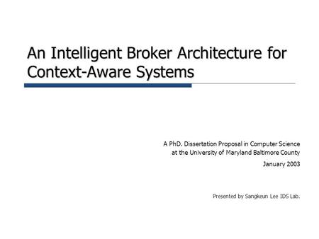 An Intelligent Broker Architecture for Context-Aware Systems A PhD. Dissertation Proposal in Computer Science at the University of Maryland Baltimore County.