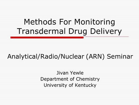 Methods For Monitoring Transdermal Drug Delivery Analytical/Radio/Nuclear (ARN) Seminar Jivan Yewle Department of Chemistry University of Kentucky.