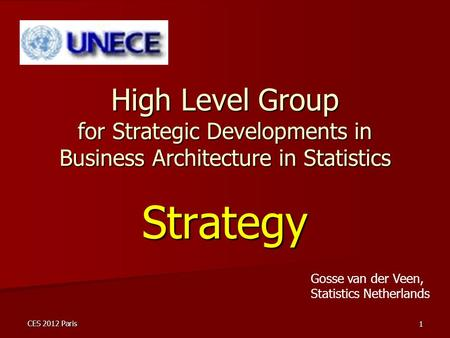 CES 2012 Paris 1 High Level Group for Strategic Developments in Business Architecture in Statistics Strategy Gosse van der Veen, Statistics Netherlands.