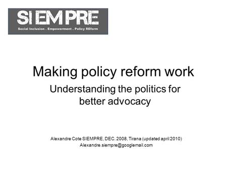Making policy reform work Understanding the politics for better advocacy Alexandre Cote SIEMPRE, DEC. 2008, Tirana (updated april 2010)