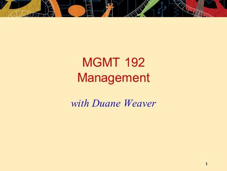1 MGMT 192 Management with Duane Weaver. 2 OUTLINE Introductions Overview of Course Outline Overview of Course Text Overview of Cases and Teams Introduction.