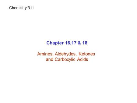 Chapter 16,17 & 18 Amines, Aldehydes, Ketones and Carboxylic Acids Chemistry B11.