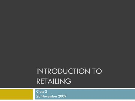 INTRODUCTION TO RETAILING Class 2 28 November 2009.