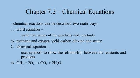 Chapter 7.2 – Chemical Equations -chemical reactions can be described two main ways 1.word equation – write the names of the products and reactants ex.