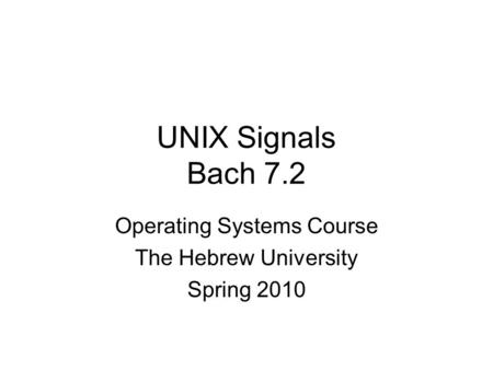 UNIX Signals Bach 7.2 Operating Systems Course The Hebrew University Spring 2010.