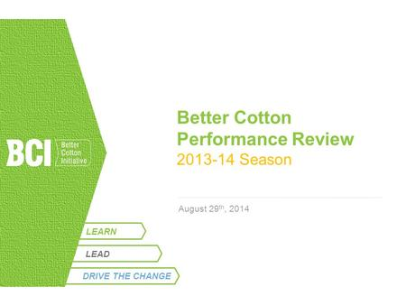 LEARN Better Cotton Performance Review 2013-14 Season August 29 th, 2014 LEAD DRIVE THE CHANGE.