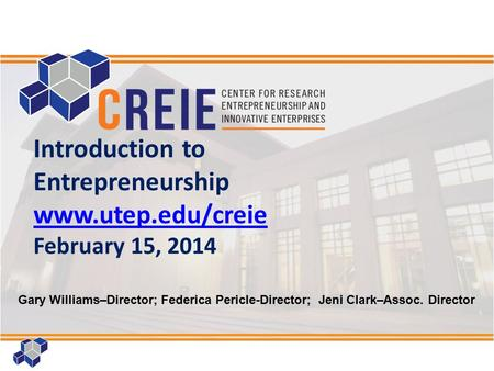 1 Introduction to Entrepreneurship www.utep.edu/creie February 15, 2014 Gary Williams–Director; Federica Pericle-Director; Jeni Clark–Assoc. Director.