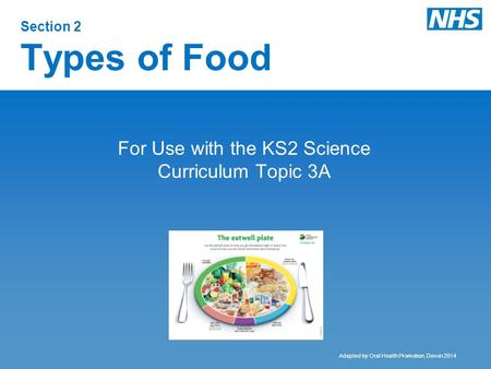 Section 2 Types of Food For Use with the KS2 Science Curriculum Topic 3A Adapted by Oral Health Promotion, Devon 2014.