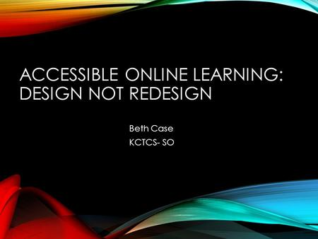 ACCESSIBLE ONLINE LEARNING: DESIGN NOT REDESIGN Beth Case KCTCS- SO.