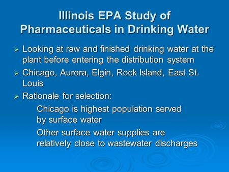 Illinois EPA Study of Pharmaceuticals in Drinking Water  Looking at raw and finished drinking water at the plant before entering the distribution system.