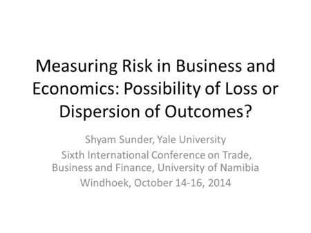 <strong>Measuring</strong> Risk in Business and Economics: Possibility <strong>of</strong> Loss or <strong>Dispersion</strong> <strong>of</strong> Outcomes? Shyam Sunder, Yale University Sixth International Conference on.