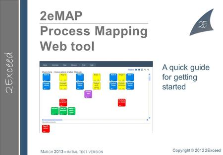 2Exceed 2eMAP Process Mapping Web tool Copyright © 2012 2Exceed M ARCH 2013 – INITIAL TEST VERSION A quick guide for getting started.