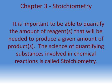 Chapter 3 - Stoichiometry It is important to be able to quantify the amount of reagent(s) that will be needed to produce a given amount of product(s).
