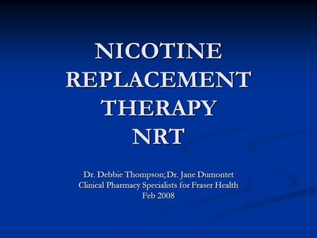 NICOTINE REPLACEMENT THERAPY NRT Dr. Debbie Thompson; Dr. Jane Dumontet Clinical Pharmacy Specialists for Fraser Health Feb 2008.