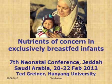 28/08/2015Ted Greiner Nutrients of concern in exclusively breastfed infants 7th Neonatal Conference, Jeddah Saudi Arabia, 20-22 Feb 2012 Ted Greiner, Hanyang.