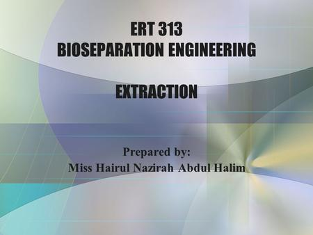 ERT 313 BIOSEPARATION ENGINEERING EXTRACTION Prepared by: Miss Hairul Nazirah Abdul Halim.