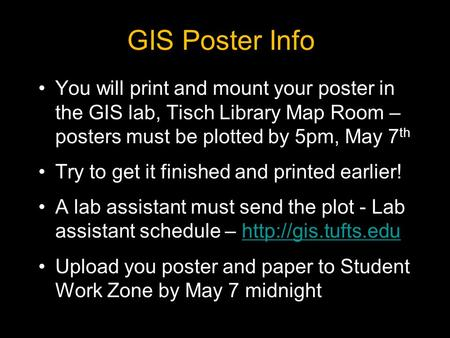 GIS Poster Info You will print and mount your poster in the GIS lab, Tisch Library Map Room – posters must be plotted by 5pm, May 7 th Try to get it finished.