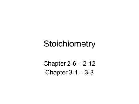Stoichiometry Chapter 2-6 – 2-12 Chapter 3-1 – 3-8.