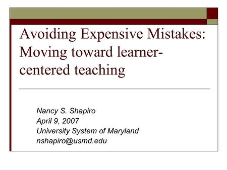 Avoiding Expensive Mistakes: Moving toward learner- centered teaching Nancy S. Shapiro April 9, 2007 University System of Maryland