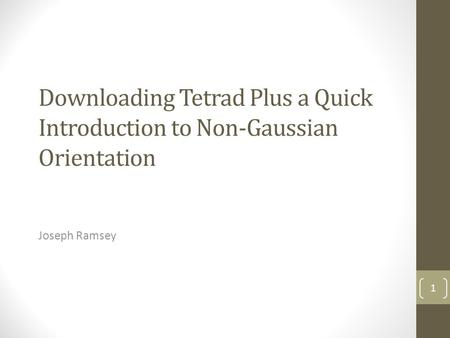 Downloading Tetrad Plus a Quick Introduction to Non-Gaussian Orientation Joseph Ramsey 1.