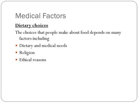 Medical Factors Dietary choices The choices that people make about food depends on many factors including Dietary and medical needs Religion Ethical reasons.