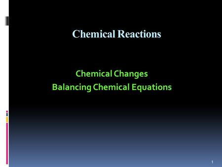 Chemical Reactions Chemical Changes Balancing Chemical Equations 1.