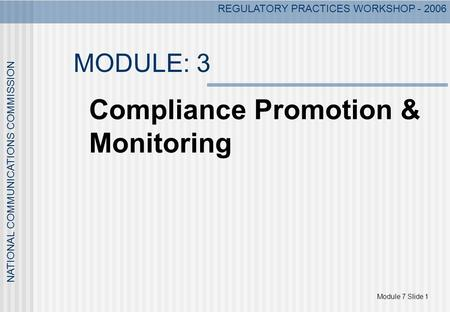 Module 7 Slide 1 NATIONAL COMMUNICATIONS COMMISSION REGULATORY PRACTICES WORKSHOP - 2006 MODULE: 3 Compliance Promotion & Monitoring.