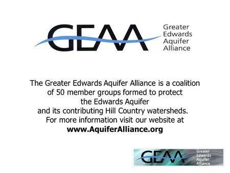 The Greater Edwards Aquifer Alliance is a coalition of 50 member groups formed to protect the Edwards Aquifer and its contributing Hill Country watersheds.