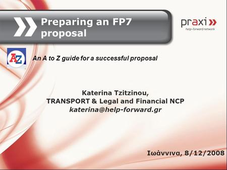 Preparing an FP7 proposal Katerina Tzitzinou, TRANSPORT & Legal and Financial NCP An A to Z guide for a successful proposal Ιωάννινα,