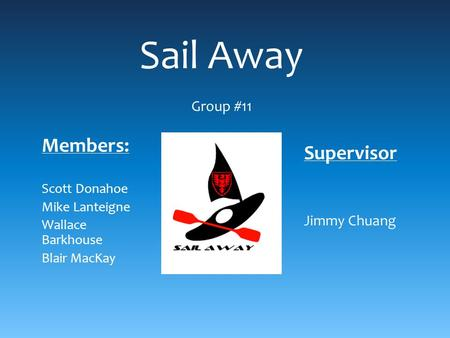 Sail Away Group #11 Members: Scott Donahoe Mike Lanteigne Wallace Barkhouse Blair MacKay Supervisor Jimmy Chuang.