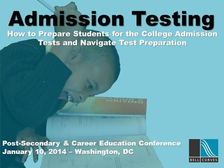Admission Testing How to Prepare Students for the College Admission Tests and Navigate Test Preparation Post-Secondary & Career Education Conference January.