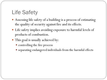 Life Safety Assessing life safety of a building is a process of estimating the quality of security against fire and its effects. Life safety implies avoiding.