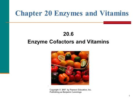 1 Chapter 20 Enzymes and Vitamins 20.6 Enzyme Cofactors and Vitamins Copyright © 2007 by Pearson Education, Inc. Publishing as Benjamin Cummings.